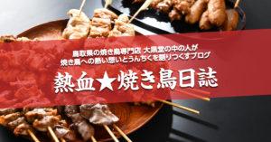 鳥取県の焼き鳥専門店 大黒堂の中の人が 焼き鳥への熱い想いとうんちくを語りつくすブログ 熱血★焼き鳥日誌